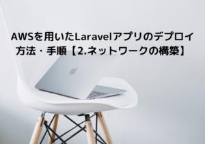 AWSを用いたLaravelアプリのデプロイ方法・手順【2.ネットワークの構築】