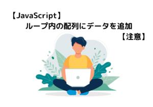 【JavaScript】ループ内の配列にデータを追加【注意】